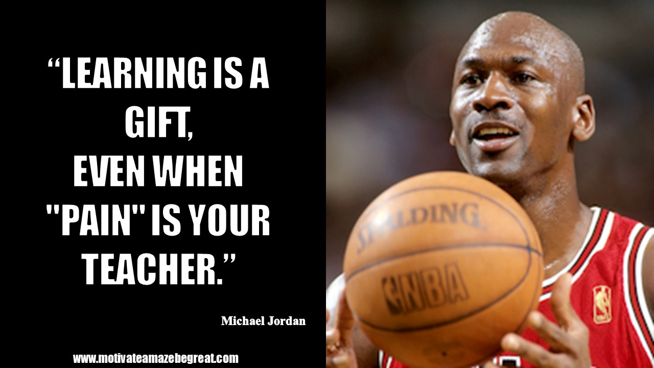 Learning is a gift, even when pain is your teacher. - Michael Jordan